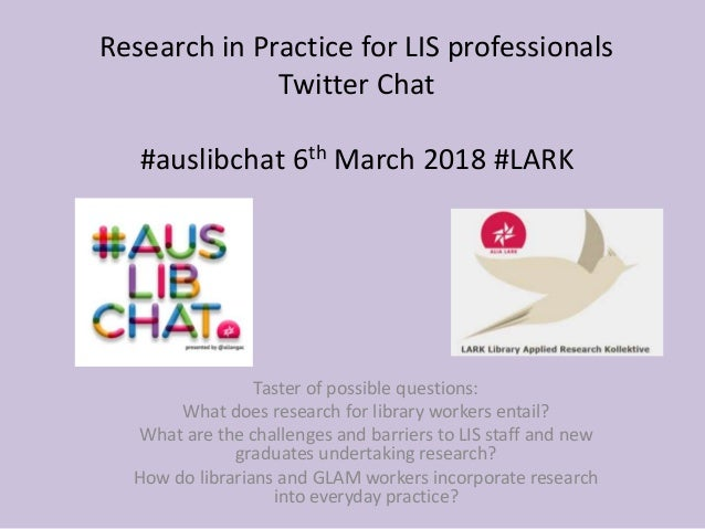 Research in Practice for LIS professionals Twitter Chat #auslibchat 6th March 2018 #LARK Taster of possible questions: Wha...