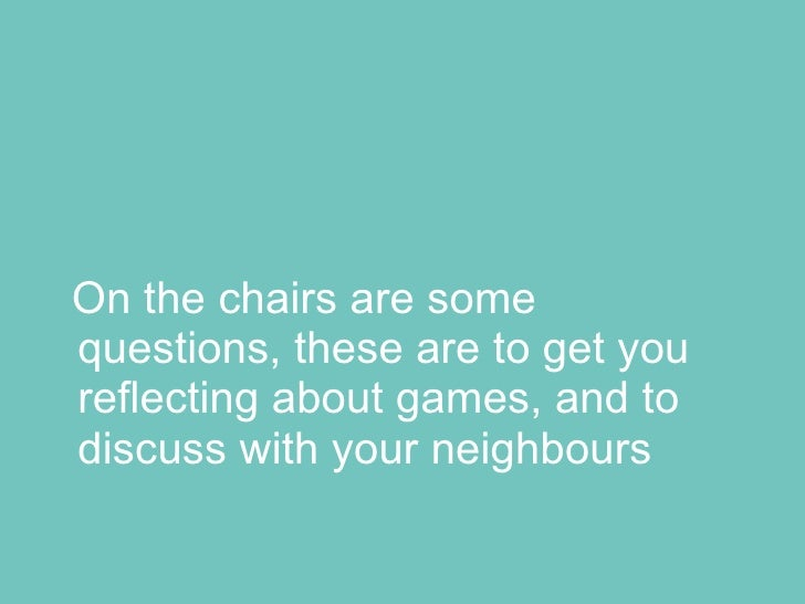 On the chairs are some questions, these are to get you reflecting about games, and to discuss with your neighbours