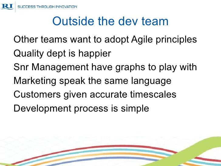Outside the dev teamOther teams want to adopt Agile principlesQuality dept is happierSnr Management have graphs to play wi...