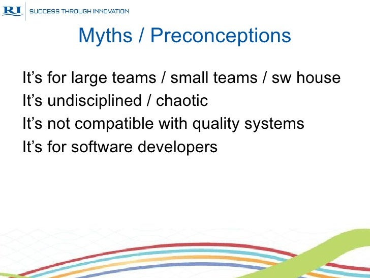Myths / PreconceptionsIt's for large teams / small teams / sw houseIt's undisciplined / chaoticIt's not compatible with qu...