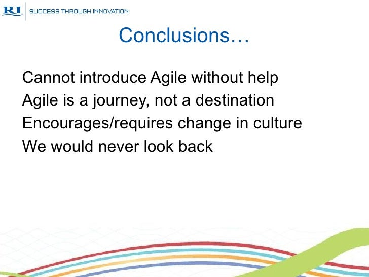 Conclusions…Cannot introduce Agile without helpAgile is a journey, not a destinationEncourages/requires change in cultureW...