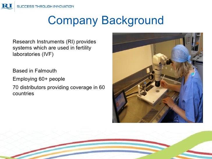Company BackgroundResearch Instruments (RI) providessystems which are used in fertilitylaboratories (IVF)Based in Falmouth...
