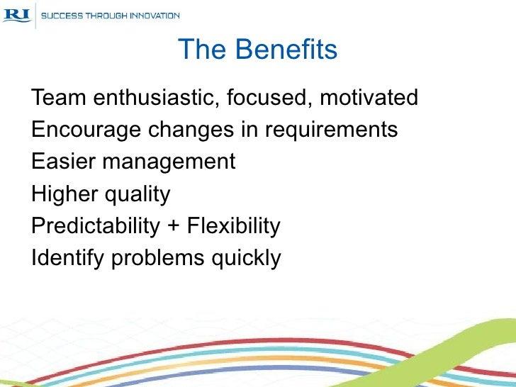 The BenefitsTeam enthusiastic, focused, motivatedEncourage changes in requirementsEasier managementHigher qualityPredictab...