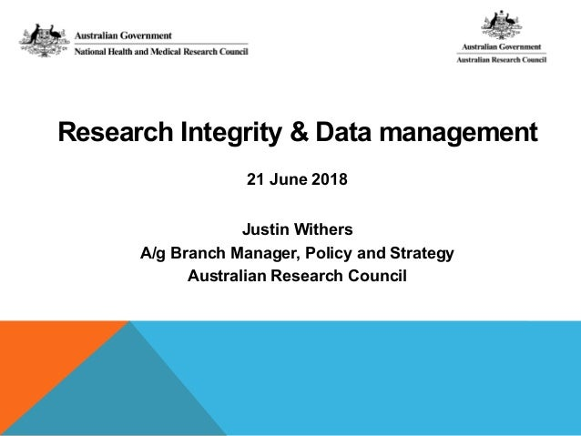 Research Integrity & Data management 21 June 2018 Justin Withers A/g Branch Manager, Policy and Strategy Australian Resear...