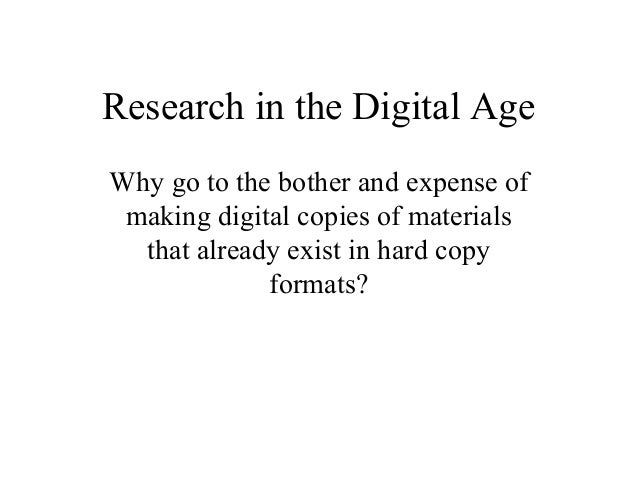 Research in the Digital Age Why go to the bother and expense of making digital copies of materials that already exist in h...