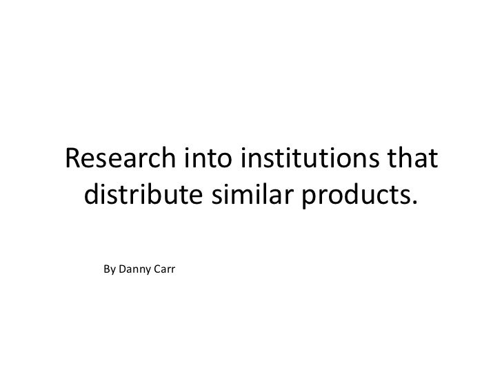 Research into institutions that distribute similar products.   By Danny Carr