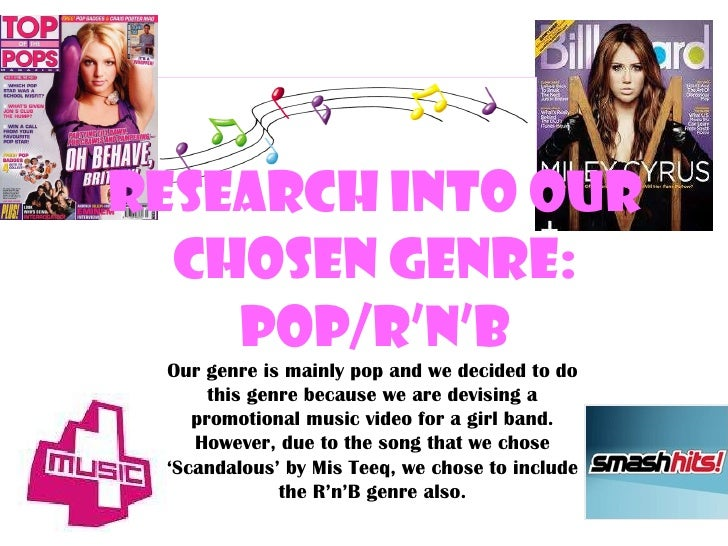 Research into our Chosen Genre: Pop/R'n'B Our genre is mainly pop and we decided to do this genre because we are devising ...
