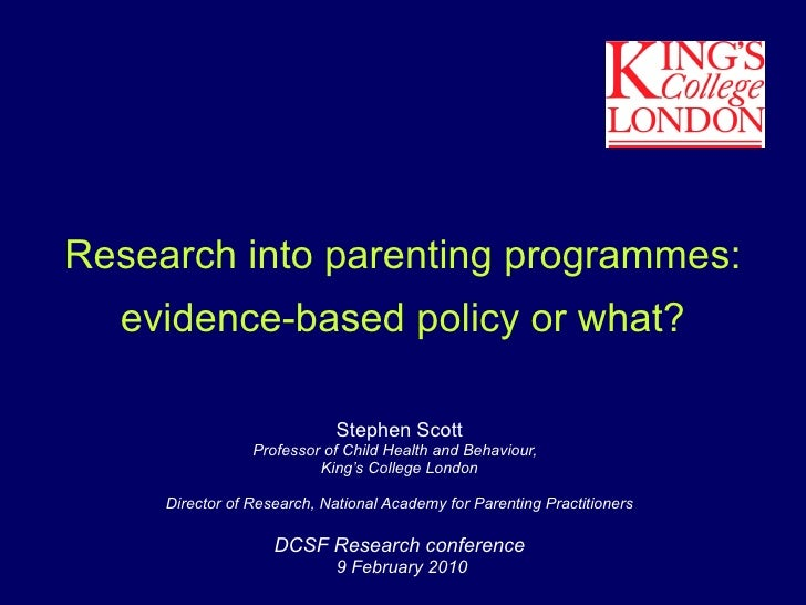 Research into parenting programmes: evidence-based policy or what? Stephen Scott Professor of Child Health and Behaviour, ...