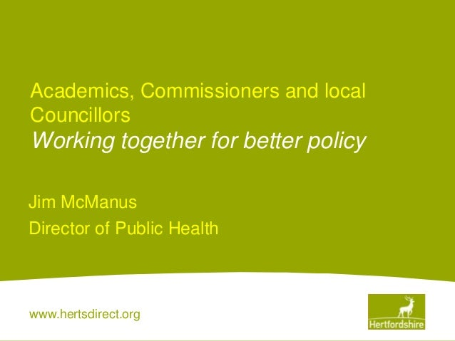 www.hertsdirect.orgAcademics, Commissioners and localCouncillorsWorking together for better policyJim McManusDirector of P...