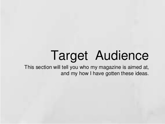 Target Audience  This section will tell you who my magazine is aimed at,  and my how I have gotten these ideas.