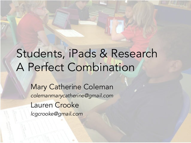 Students, iPads & Research A Perfect Combination Mary Catherine Coleman colemanmarycatherine@gmail.com Lauren Crooke lcgcr...
