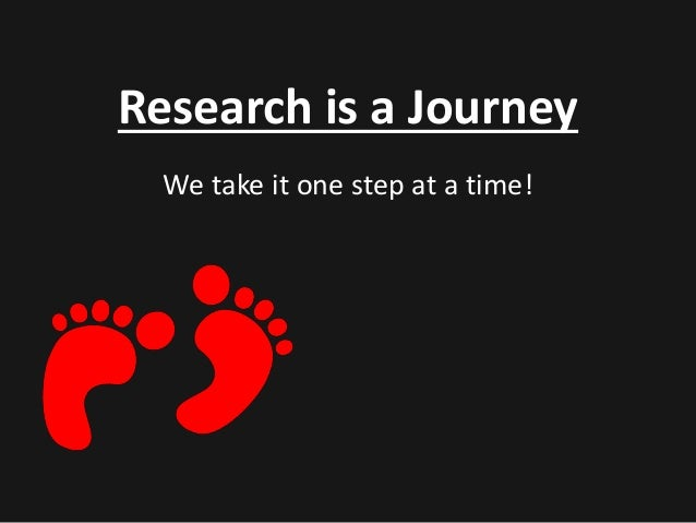 Research is a Journey  We take it one step at a time!