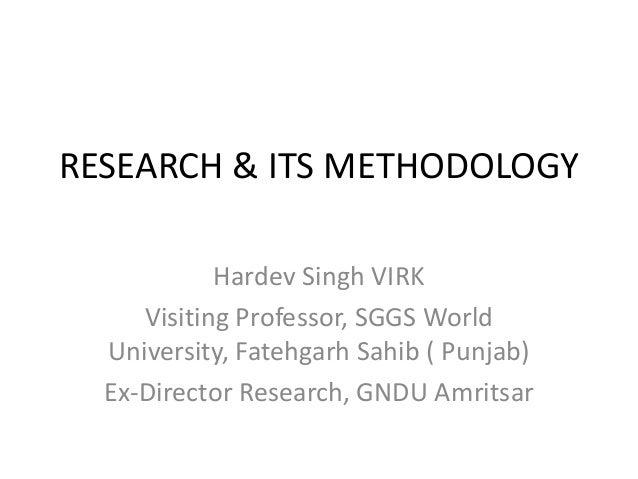RESEARCH & ITS METHODOLOGY Hardev Singh VIRK Visiting Professor, SGGS World University, Fatehgarh Sahib ( Punjab) Ex-Direc...