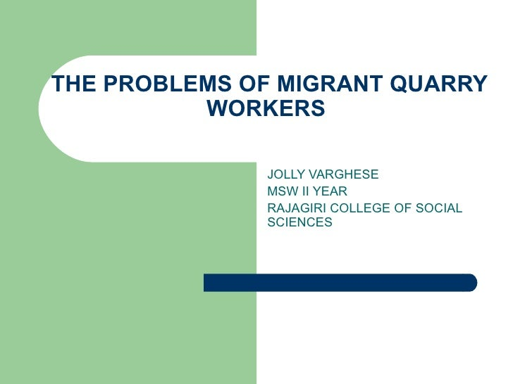 THE PROBLEMS OF MIGRANT QUARRY WORKERS  JOLLY VARGHESE MSW II YEAR RAJAGIRI COLLEGE OF SOCIAL SCIENCES
