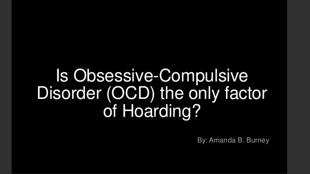 Is Obsessive-Compulsive Disorder (OCD) the only factor of Hoarding? By: Amanda B. Burney