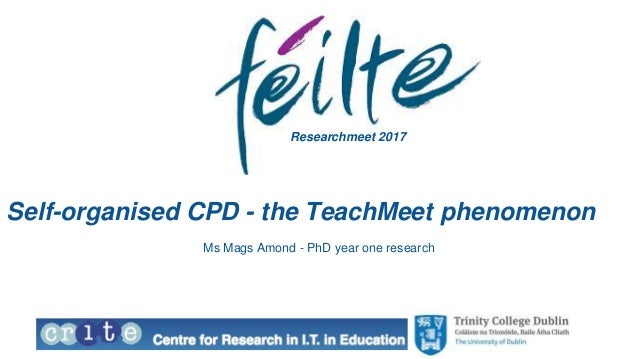 Self-organised CPD - the TeachMeet phenomenon Ms Mags Amond - PhD year one research Researchmeet 2017