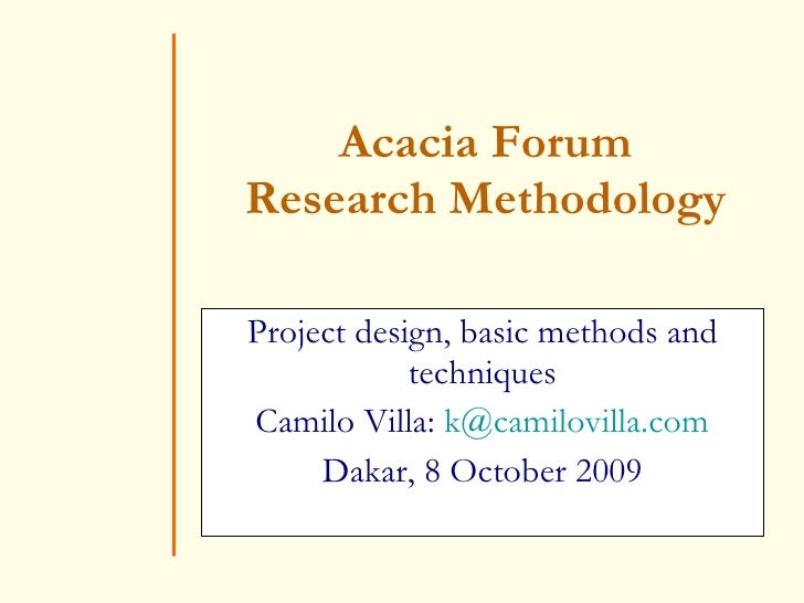 Acacia Forum Research Methodology Project design, basic methods and techniques Camilo Villa:  [email_address] Dakar, 8 Oct...