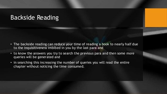 Backside Reading • The backside reading can reduce your time of reading a book to nearly half due to the inquisitiveness i...