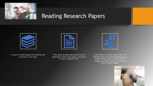 Reading Research Papers In case of research papers the abstract and conclusion is first read. After going through these pa...