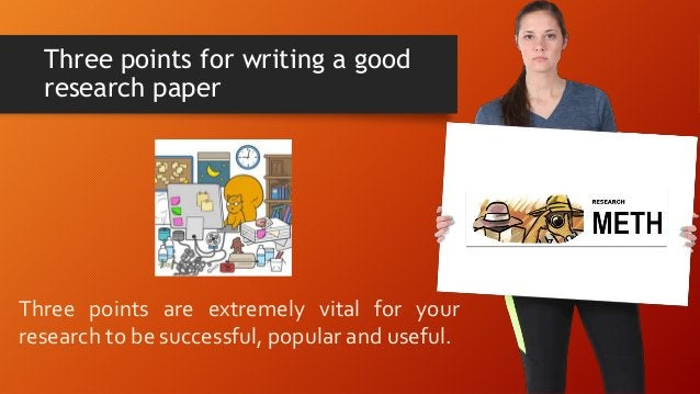 Three points for writing a good research paper Three points are extremely vital for your research to be successful, popula...