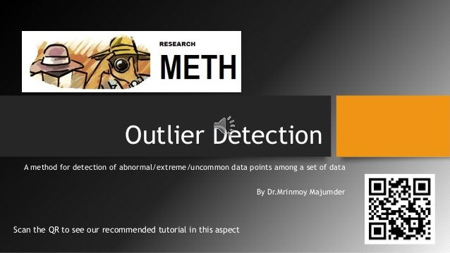 Outlier Detection A method for detection of abnormal/extreme/uncommon data points among a set of data By Dr.Mrinmoy Majumd...
