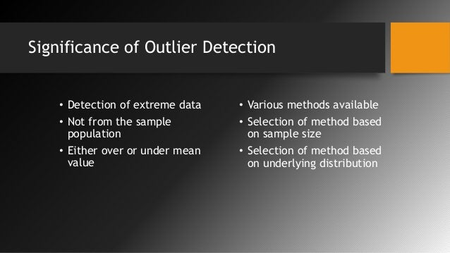 Significance of Outlier Detection • Detection of extreme data • Not from the sample population • Either over or under mean...