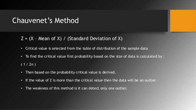 Chauvenet's Method Z = (X – Mean of X) / (Standard Deviation of X) • Critical value is selected from the table of distribu...