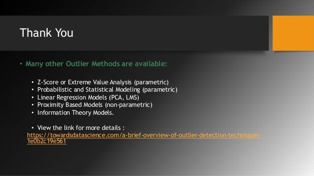 Thank You • Many other Outlier Methods are available: • Z-Score or Extreme Value Analysis (parametric) • Probabilistic and...