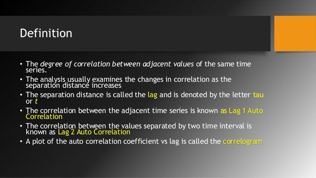 Definition • The degree of correlation between adjacent values of the same time series. • The analysis usually examines th...