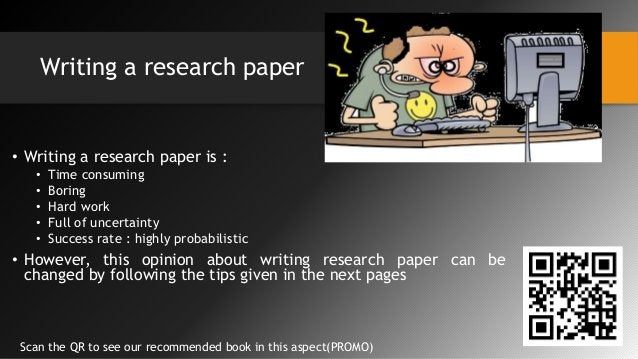 Writing a research paper • Writing a research paper is : • Time consuming • Boring • Hard work • Full of uncertainty • Suc...