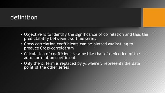 definition • Objective is to identify the significance of correlation and thus the predictability between two time series ...