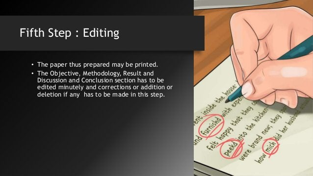Fifth Step : Editing • The paper thus prepared may be printed. • The Objective, Methodology, Result and Discussion and Con...