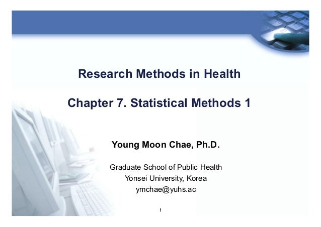 1 Research Methods in Health Chapter 7. Statistical Methods 1 Young Moon Chae, Ph.D. Graduate School of Public Health Yons...