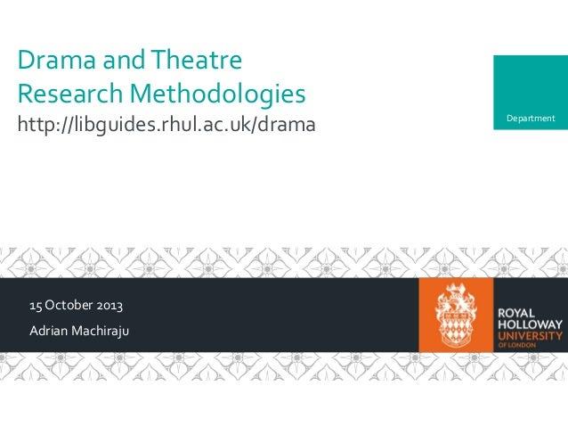 Drama and Theatre Research Methodologies http://libguides.rhul.ac.uk/drama  15 October 2013 Adrian Machiraju  Department