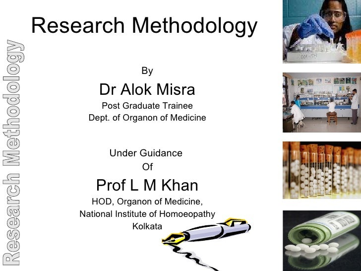 Research Methodology By Dr Alok Misra Post Graduate Trainee Dept. of Organon of Medicine Under Guidance  Of Prof L M Khan ...