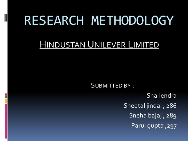 RESEARCH METHODOLOGY  HINDUSTAN UNILEVER LIMITED             SUBMITTED BY :                               Shailendra      ...