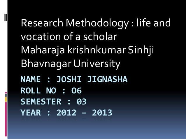 Research Methodology : life andvocation of a scholarMaharaja krishnkumar SinhjiBhavnagar UniversityNAME : JOSHI JIGNASHARO...