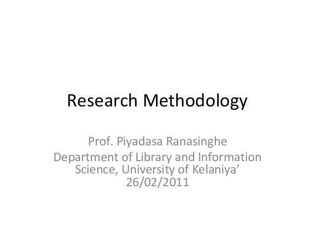 Research Methodology     Prof. Piyadasa RanasingheDepartment of Library and Information   Science, University of Kelaniya'...