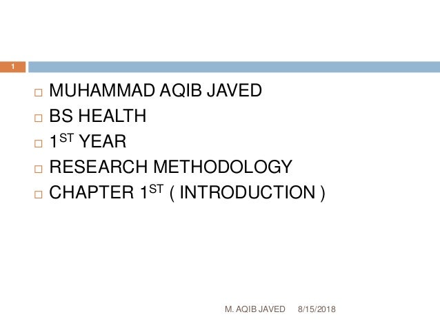 8/15/2018M. AQIB JAVED 1  MUHAMMAD AQIB JAVED  BS HEALTH  1ST YEAR  RESEARCH METHODOLOGY  CHAPTER 1ST ( INTRODUCTION )