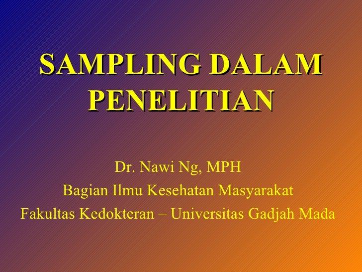 SAMPLING DALAM PENELITIAN Dr. Nawi Ng, MPH Bagian Ilmu Kesehatan Masyarakat Fakultas Kedokteran – Universitas Gadjah Mada