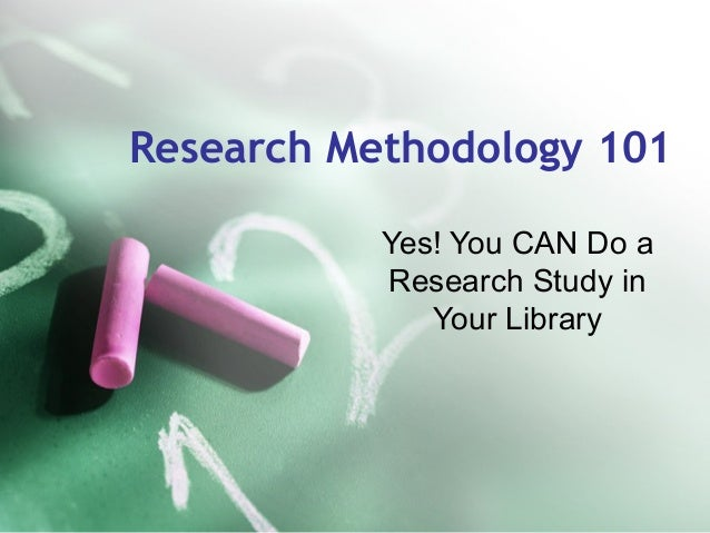 Research Methodology 101 Yes! You CAN Do a Research Study in Your Library