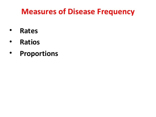 Measures of Disease Frequency • Rates • Ratios • Proportions
