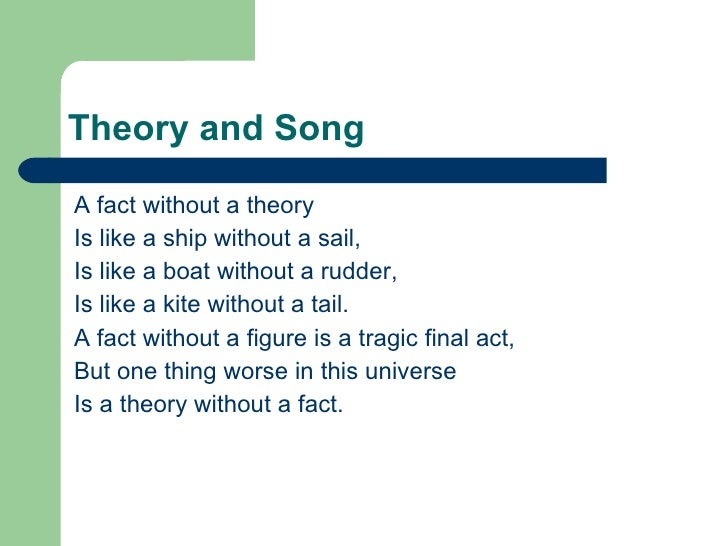 Theory and Song <ul><li>A fact without a theory  </li></ul><ul><li>Is like a ship without a sail,  </li></ul><ul><li>Is li...