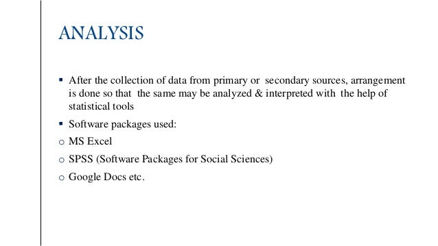 ANALYSIS  After the collection of data from primary or secondary sources, arrangement is done so that the same may be ana...