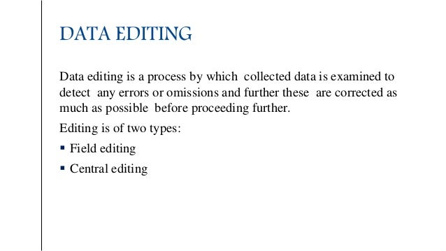 DATA EDITING Data editing is a process by which collected data is examined to detect any errors or omissions and further t...