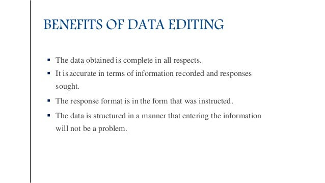 BENEFITS OF DATA EDITING  The data obtained is complete in all respects.  It isaccurate in terms of information recorded...