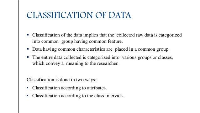 CLASSIFICATION OF DATA  Classification of the data implies that the collected raw data is categorized into common group h...