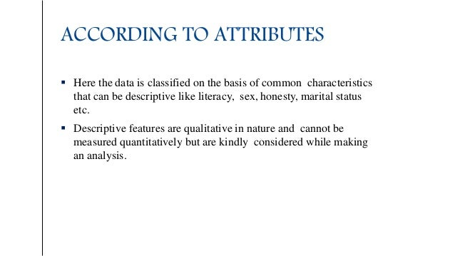 ACCORDING TO ATTRIBUTES  Here the data is classified on the basis of common characteristics that can be descriptive like ...