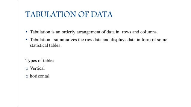 TABULATION OF DATA  Tabulation is an orderly arrangement of data in rows and columns.  Tabulation summarizes the raw dat...