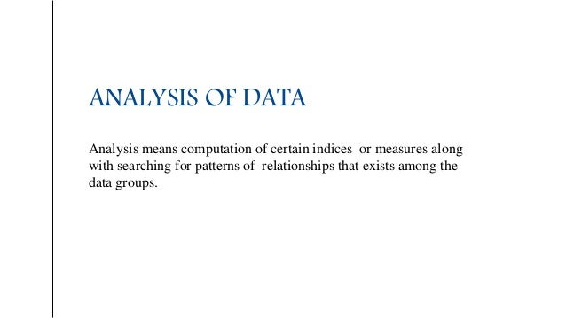 ANALYSIS OF DATA Analysis means computation of certain indices or measures along with searching for patterns of relationsh...